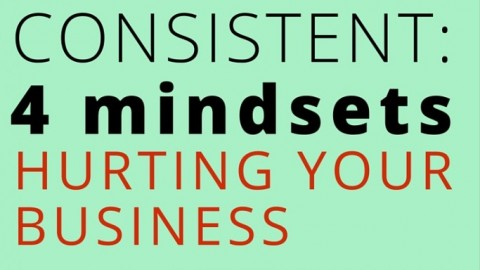 Get consistent: 4 mindsets hurting your business