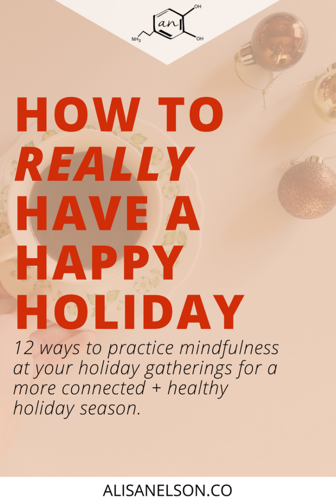 We all want time with our family and friends to feel happy and meaningful. Perhaps overeating and little squabbles feel like a part of the package - but they don't have to be. Here are 12 ways to be mindful during your holiday season and a happier and healthier you. Read more: http://alisanelson.co